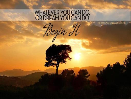 """Whatever you can do or dream you can do, Begin It."" - Johann Wolfgang Von Goethe"