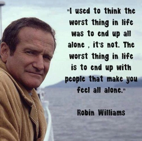 I used to think the worst thing in life was to end up all alone.  It's not.  The worst thing in life is to end up with peole that make you feel alone. - Robin Williams