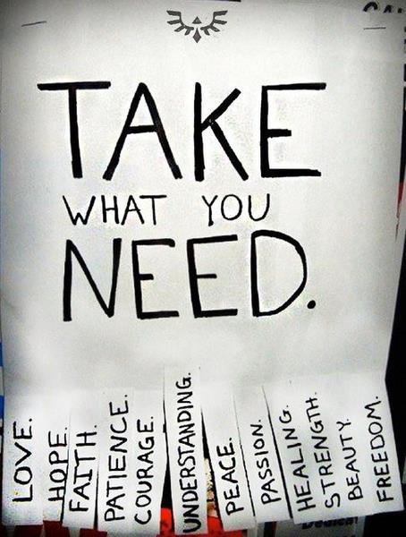 Take what you need - love, hope, faith, patience, courage, understanding, peace, passion, healing, strength, beauty, freedom