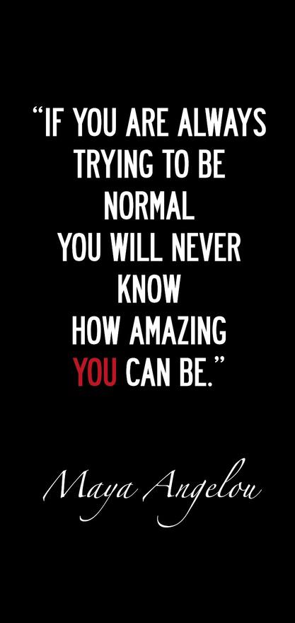 """ If you are always trying to be normal you will never know how amazing you can be"" - Maya Angelou"