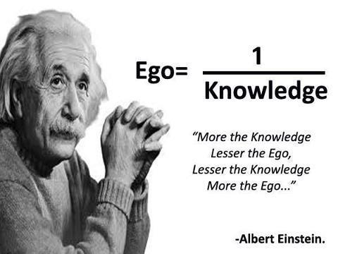 """More the knowledge lesser the ego, lesser the knowledge more the ego"" - Albert Einstein"