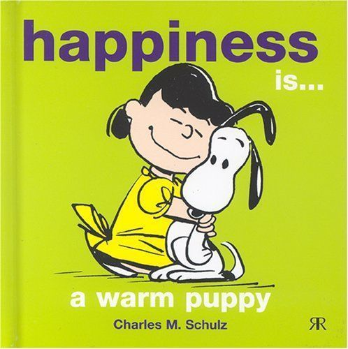 Happiness is a warm puppy - Charles M Schulz
