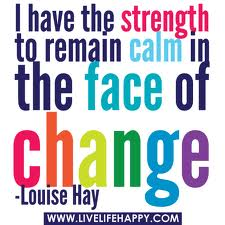 I have the strength to remain calm in the faceof change-Louise Hay