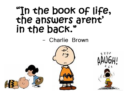 """""""In the Book of Life, the answers aren't in the back"""" - Charlie Brown - Charles M Schultz"""