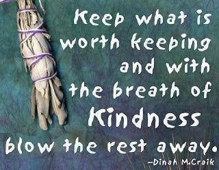 """Keep what is worth keeping and with a breath of kindness blow the rest away"" - Dinah McCraik"