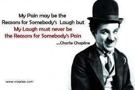 """My pain may be the reasons for somebody's laugh but my laugh must never be the reasons for somebody's pain"" - Charlie Chaplin"