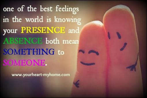 One of the best feelings in the world is knowing your presence and absence both mean something to someone