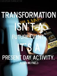 """Transformation isn't a future event, it's a present day activity"" - Jillian Michaels"