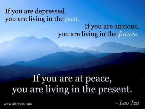 """If you are depressed, you are living in the past.  If you are anxious, you are living in the future.  If you are at peace, you are living in the present."" - Lao Tzu"