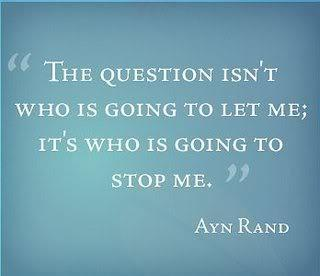"""The question isn't who is going to let me; it's who is going to stop me"" - Ayn Rand"