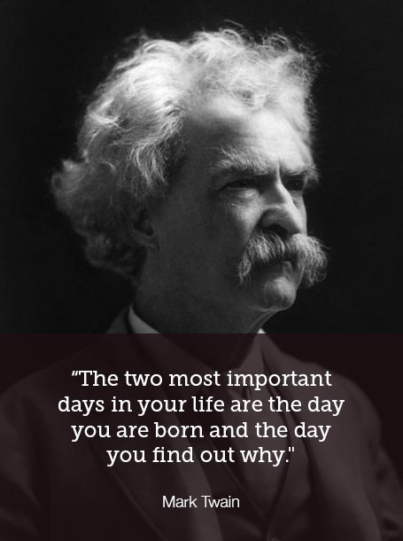 """The two most important days in your life are the day you are born and the day you find out why"" - Mark Twain"