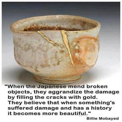 """When the Japanese mend broken objects, they aggrandize the damage by filling the cracks with gold.  They believe that when something's suffered damage and has a history it becomes more beautiful"" - Billie Mobayed"