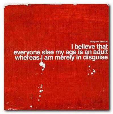 """I believe that everyone else my age is an adult whereas I am merely in disguise"" - Margaret Atwood"