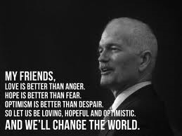 """My friends, love is better than anger, hope is better than fear, optimism is better than despair.  So let us be loving, hopeful and optimistic and we'll change the world"" - Jack Layton"