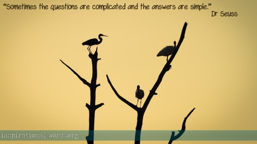 """Sometimes the questions are complicated and the answers are simple"" - Dr Suess"
