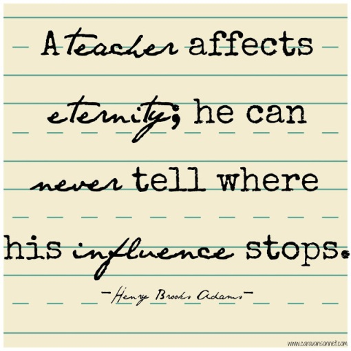 """A teacher affects eternity; he can never tell where his influence stops""- Henry Brooks Adams"