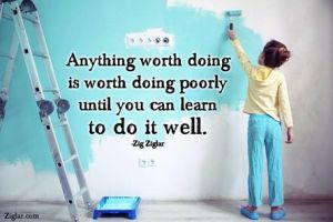 Anything worth doing is worth doing poorly until you can learn to do it well - Zig Ziglar