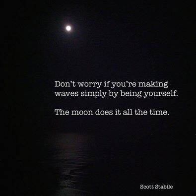 Don't worry about making waves simply by being yourself - The moon does it all the time