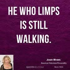 He who limps is still walking - Joan Rivers