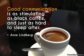 Good communication is as stimulating as black coffee and just as hard to sleep after - Anne Lindberg