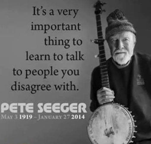 It's a very important thing to learn to talk to people you disagree with - Pete Seeger