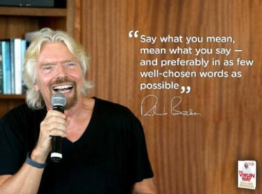 Say what you mean mean what you say - and preferably in as few well-chosen words as possible - Richard Branson