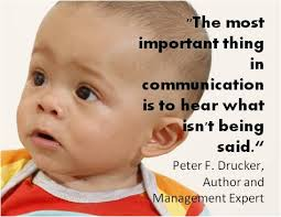 The most important thing in communication is to hear what isn't being said - Peter F Drucker