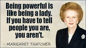 Being powerful is like being a lady.  If you have to tell people you are, you aren't - Margaret Thatcher