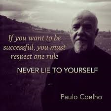 If you want to be successful, you must respect one rule - NEVER LIE TO YOURSELF - Paulo Coelho