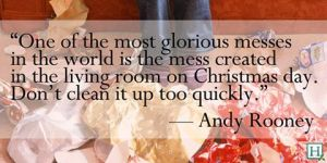 One of the most glorious messes in the world is the mess created in the living room on Christmas day.  Don't clean it up too quickly - Andy Rooney