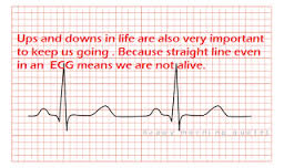 Ups and downs in life are very important to keep us going because a straight line in an ECG means we are not alive.