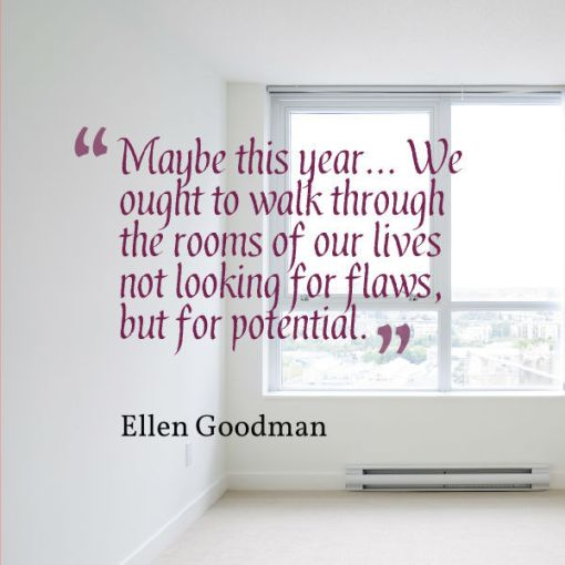 Maybe this year... We ought to walk through the rooms of our lives not looking for flaws but for potential - Ellen Goodman