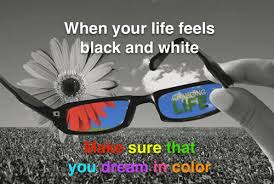 When your life feels black and white make sure that you dream in colour