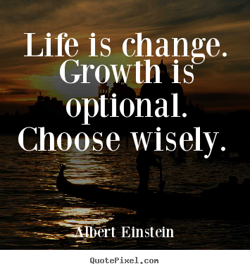 Life is Change - Growth is Optional - Choose Wisely - Albert Einstein