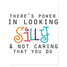 There is power in looking silly and not caring that you do