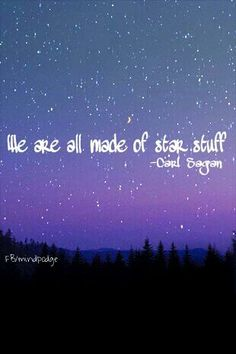 We are all made of star stuff - Carl Sagan