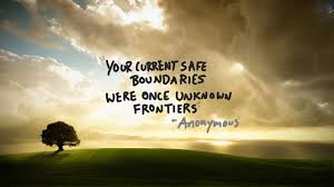Your current safe boundaries were once frontiers - Perhaps it's time to stretch again.