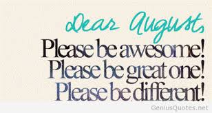 Dear August.   Please be Awesome!  Please be Great one!  Please be Different!