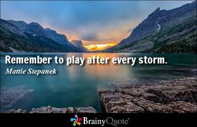 Remember to play after every storm - Mattie Stepanek
